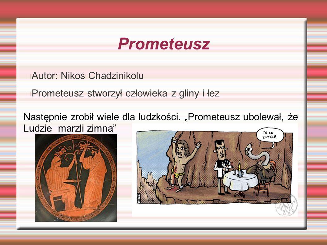 """Prometeusz Autor: Nikos Chadzinikolu Prometeusz stworzył człowieka z gliny i łez Następnie zrobił wiele dla ludzkości. """"Prometeusz ubolewał, że Ludzie"""