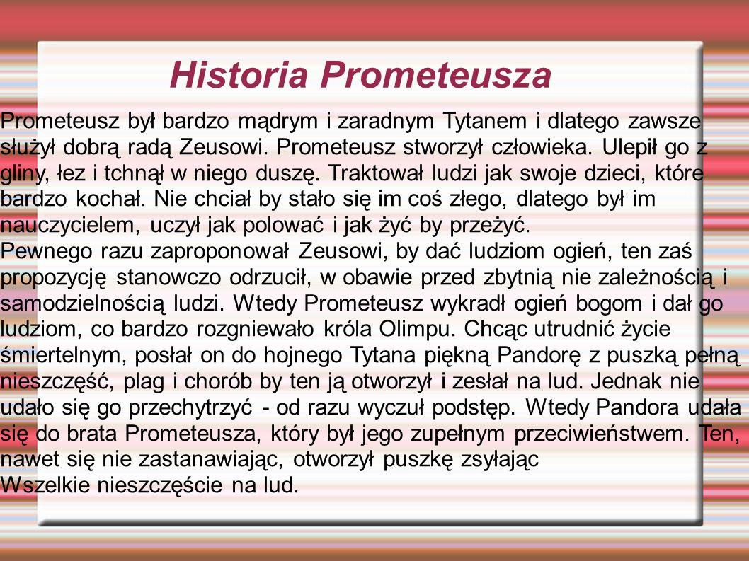 Historia Prometeusza Prometeusz był bardzo mądrym i zaradnym Tytanem i dlatego zawsze służył dobrą radą Zeusowi. Prometeusz stworzył człowieka. Ulepił