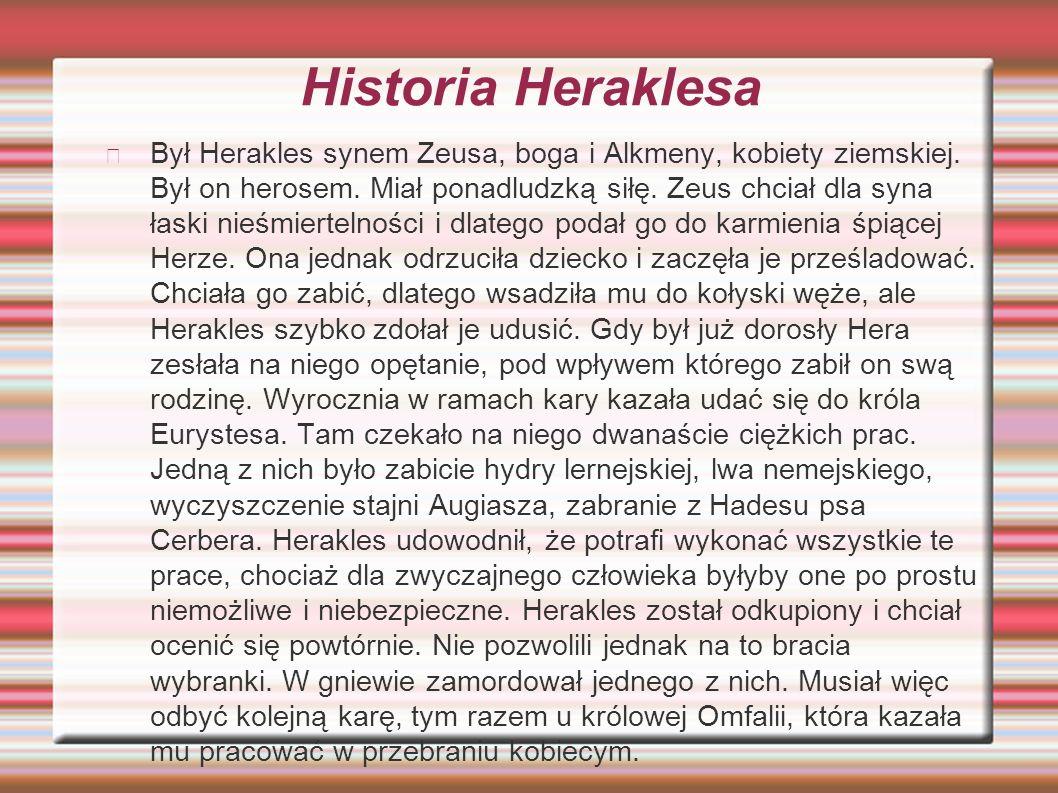 Historia Heraklesa Był Herakles synem Zeusa, boga i Alkmeny, kobiety ziemskiej. Był on herosem. Miał ponadludzką siłę. Zeus chciał dla syna łaski nieś