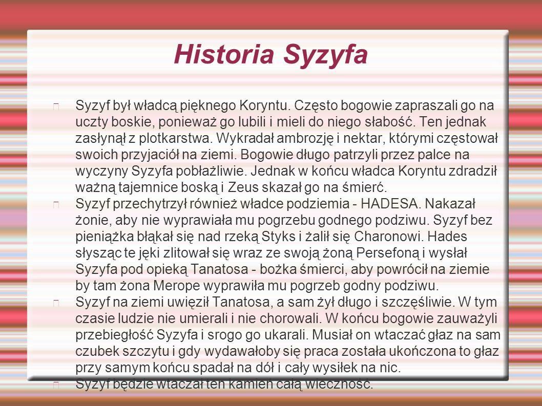 Historia Syzyfa Syzyf był władcą pięknego Koryntu. Często bogowie zapraszali go na uczty boskie, ponieważ go lubili i mieli do niego słabość. Ten jedn