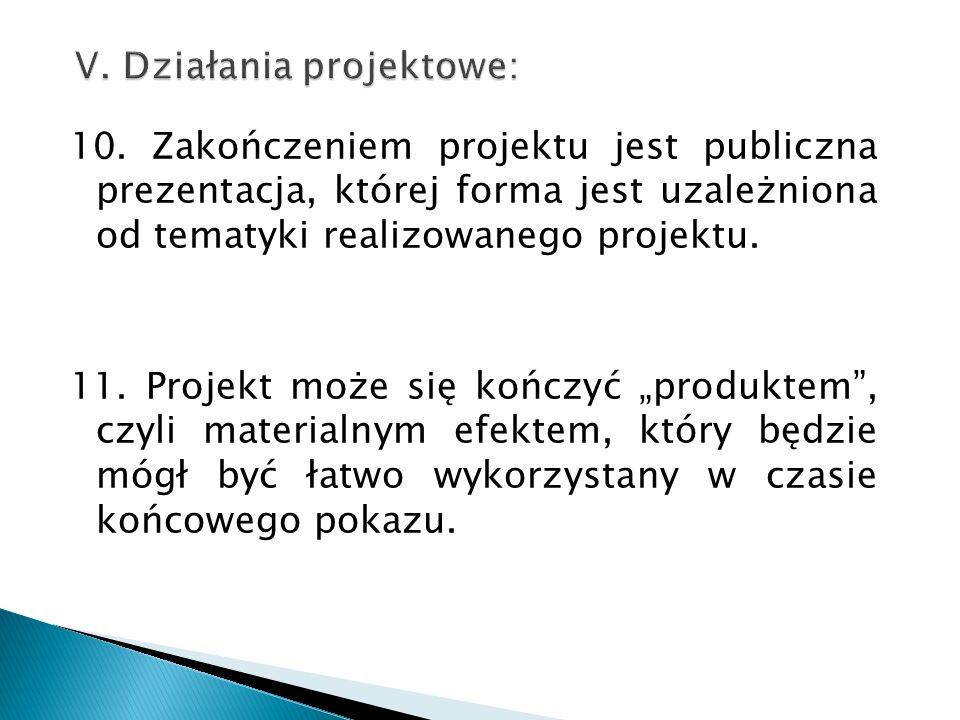 """10. Zakończeniem projektu jest publiczna prezentacja, której forma jest uzależniona od tematyki realizowanego projektu. 11. Projekt może się kończyć """""""