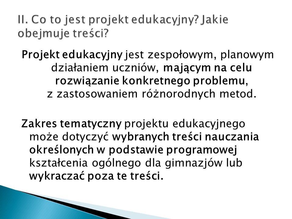 Projekt edukacyjny jest realizowany przez zespół uczniów pod opieką nauczyciela i obejmuje następujące działania: - wybranie tematu projektu edukacyjnego - określenie celów projektu edukacyjnego i zaplanowanie etapów jego realizacji - wykonanie zaplanowanych działań - publiczne przedstawienie rezultatów projektu edukacyjnego