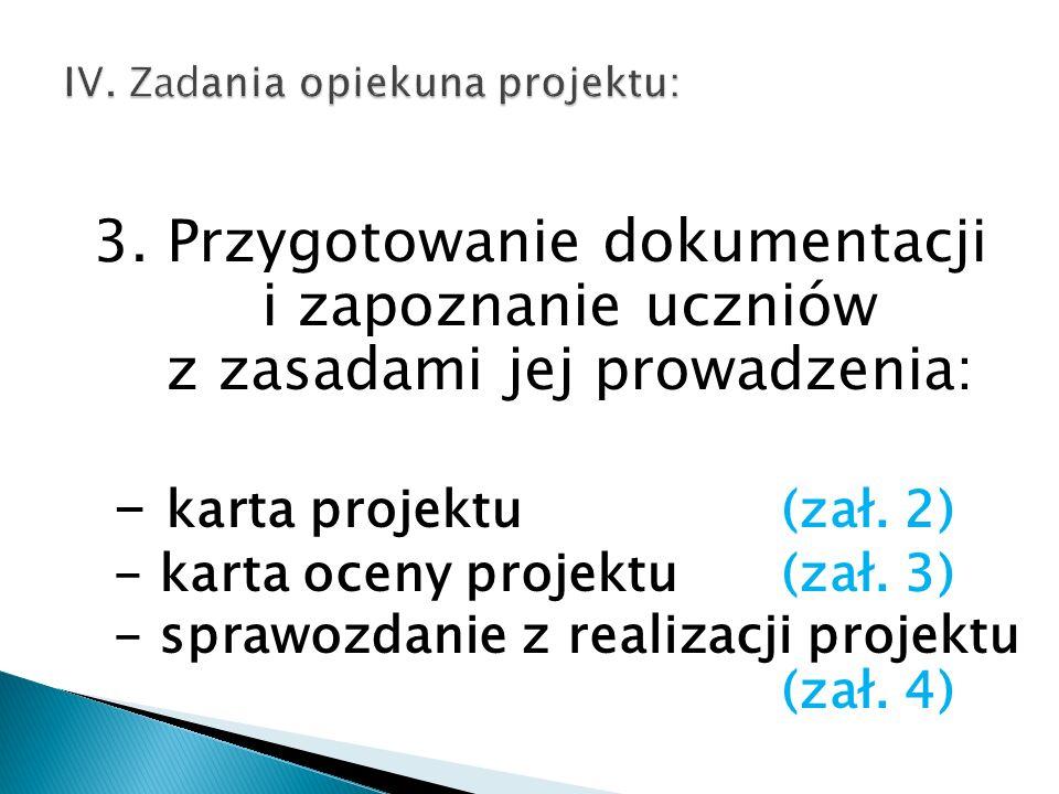 3. Przygotowanie dokumentacji i zapoznanie uczniów z zasadami jej prowadzenia: - karta projektu (zał. 2) - karta oceny projektu (zał. 3) - sprawozdani