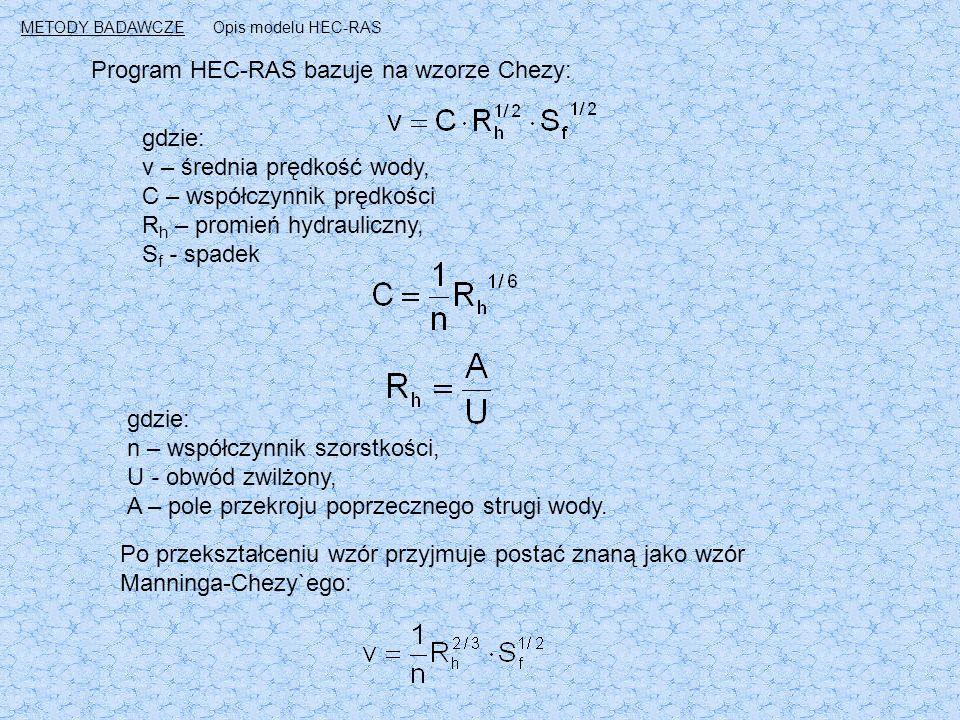 Program HEC-RAS bazuje na wzorze Chezy: gdzie: v – średnia prędkość wody, C – współczynnik prędkości R h – promień hydrauliczny, S f - spadek gdzie: n – współczynnik szorstkości, U - obwód zwilżony, A – pole przekroju poprzecznego strugi wody.