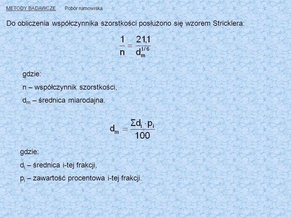 Do obliczenia współczynnika szorstkości posłużono się wzorem Stricklera: gdzie: n – współczynnik szorstkości, d m – średnica miarodajna.