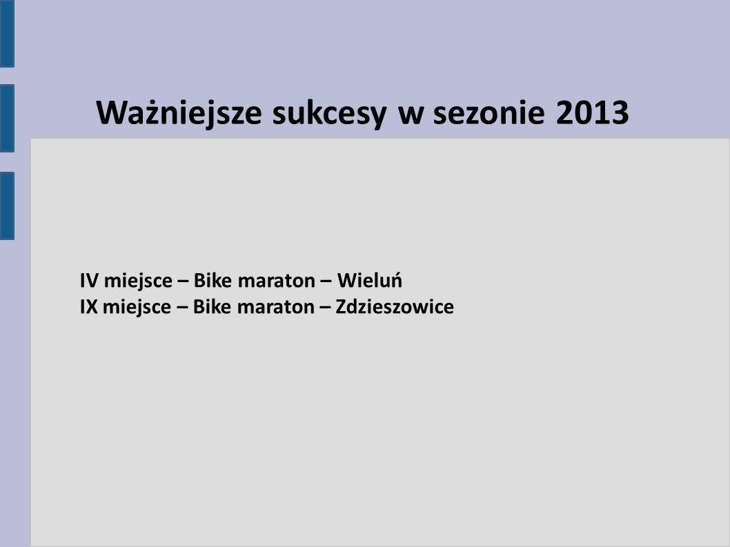 IV miejsce – Bike maraton – Wieluń IX miejsce – Bike maraton – Zdzieszowice Ważniejsze sukcesy w sezonie 2013