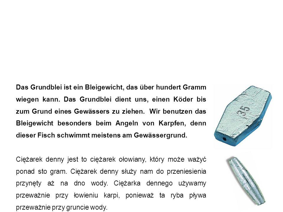 Grundblei ołów (ciężarek denny) Das Grundblei ist ein Bleigewicht, das über hundert Gramm wiegen kann. Das Grundblei dient uns, einen Köder bis zum Gr