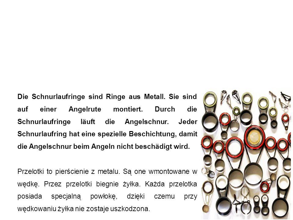 Schnurlaufringe przelotki Die Schnurlaufringe sind Ringe aus Metall. Sie sind auf einer Angelrute montiert. Durch die Schnurlaufringe läuft die Angels