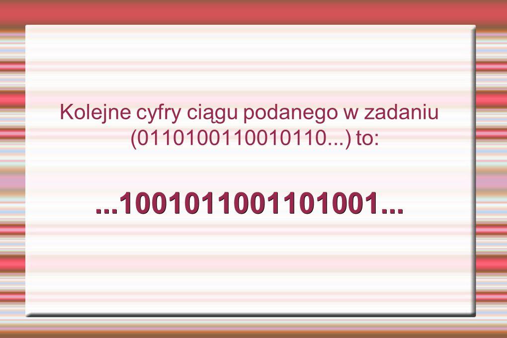 Kolejne cyfry ciągu podanego w zadaniu (0110100110010110...) to:...1001011001101001...