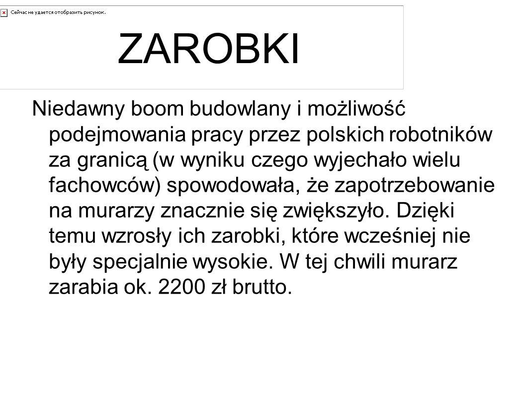 ZAROBKI Niedawny boom budowlany i możliwość podejmowania pracy przez polskich robotników za granicą (w wyniku czego wyjechało wielu fachowców) spowodowała, że zapotrzebowanie na murarzy znacznie się zwiększyło.
