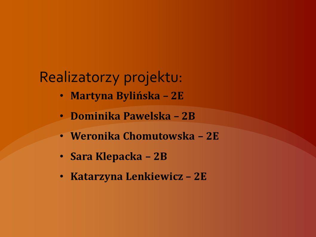 Realizatorzy projektu: Martyna Bylińska – 2E Dominika Pawelska – 2B Weronika Chomutowska – 2E Sara Klepacka – 2B Katarzyna Lenkiewicz – 2E