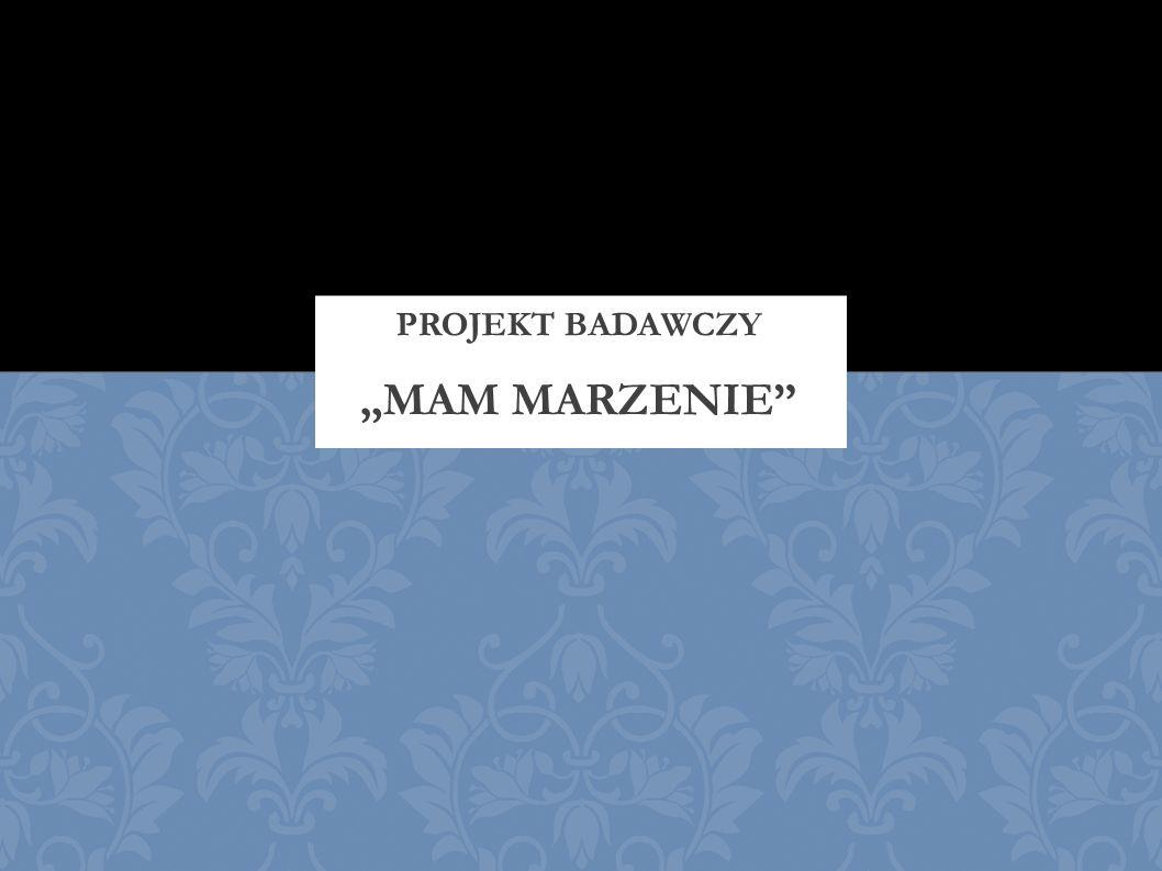 """PROJEKT BADAWCZY """"MAM MARZENIE"""