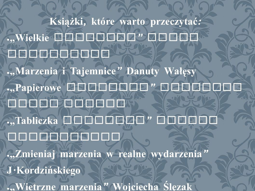 """Książki, które warto przeczytać : ● """"Wielkie marzenia Marty Ingerskiej ● """"Marzenia i Tajemnice Danuty Wałęsy ● """"Papierowe marzenia Richarda Paula Evansa ● """"Tabliczka Marzenia Haliny Snopkiewicz ● """"Zmieniaj marzenia w realne wydarzenia J."""