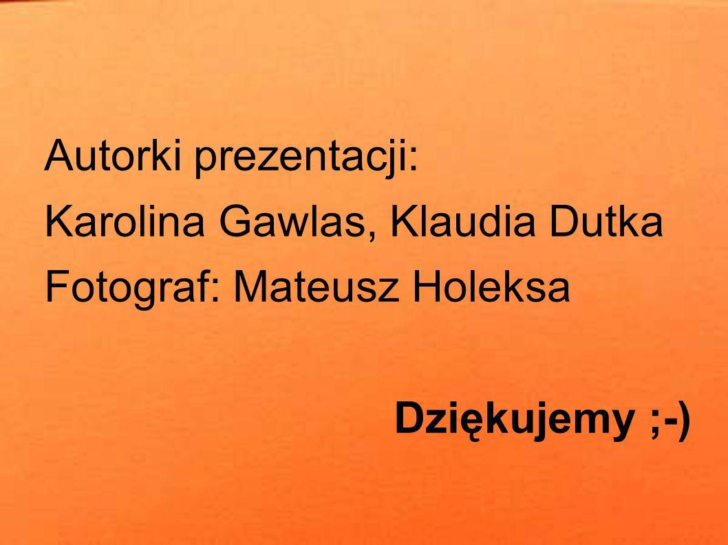 Autorki prezentacji: Karolina Gawlas, Klaudia Dutka Fotograf: Mateusz Holeksa Dziękujemy ;-)