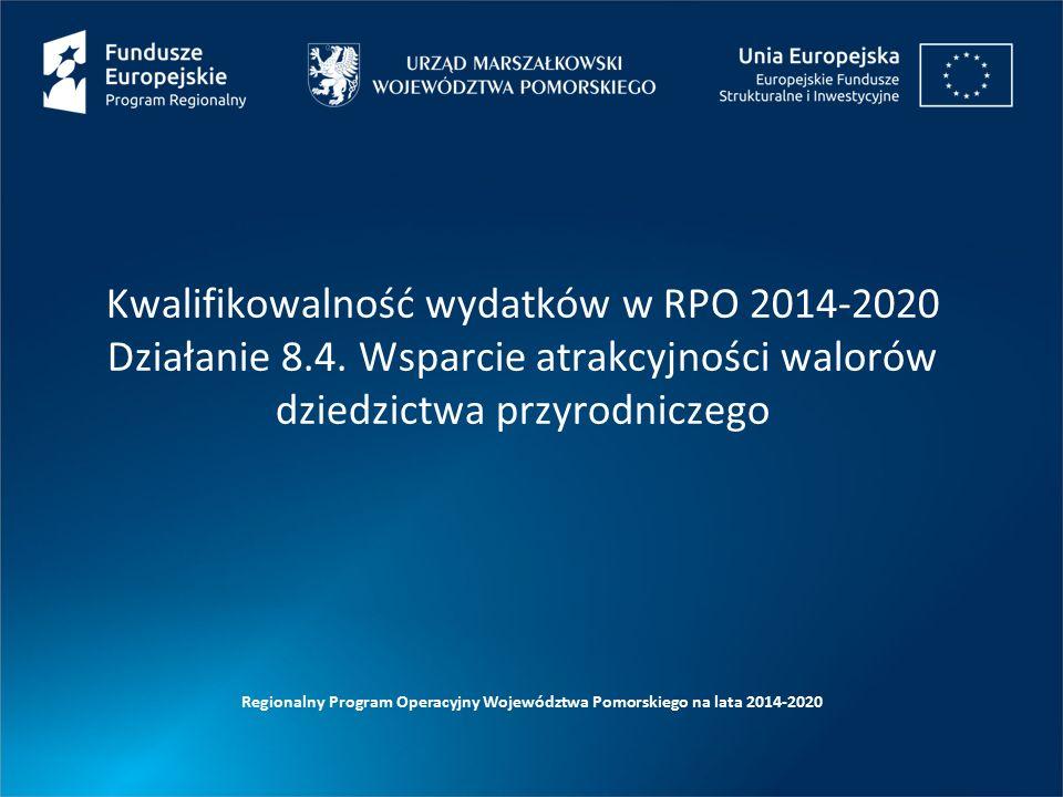 Kwalifikowalność wydatków w RPO 2014-2020 Działanie 8.4. Wsparcie atrakcyjności walorów dziedzictwa przyrodniczego Regionalny Program Operacyjny Wojew