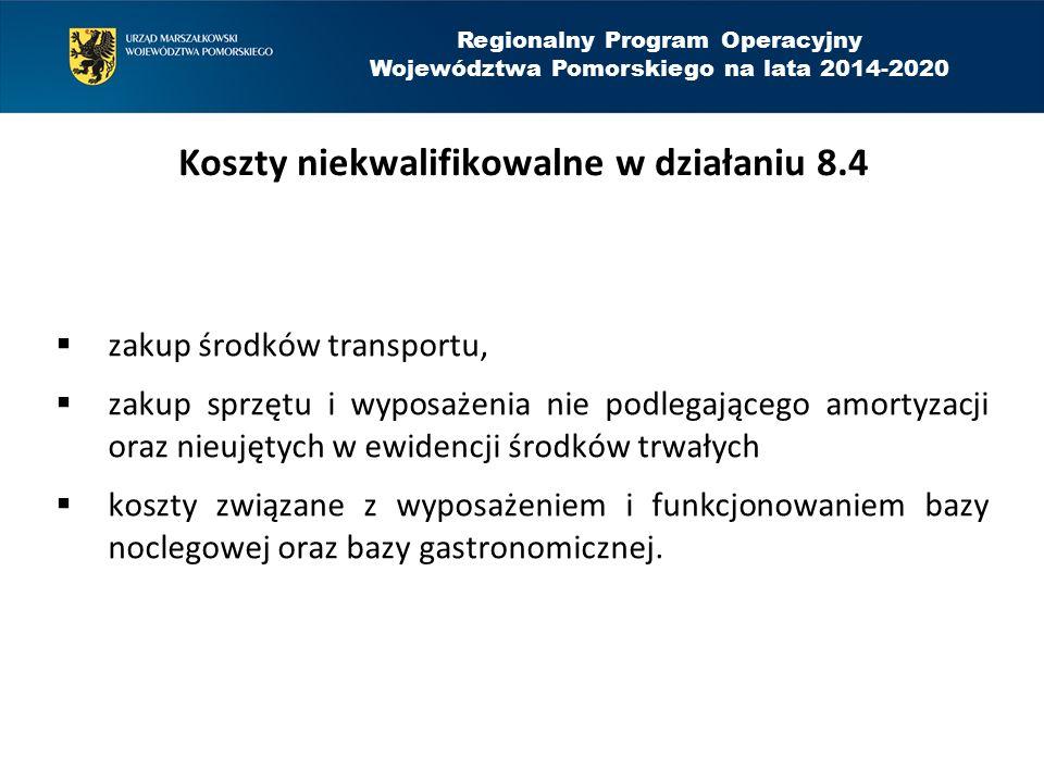 Regionalny Program Operacyjny Województwa Pomorskiego na lata 2014-2020 Koszty niekwalifikowalne w działaniu 8.4  zakup środków transportu,  zakup s