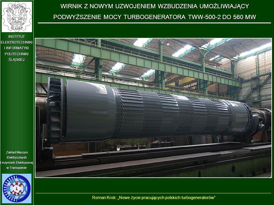 """Zakład Maszyn Elektrycznych i Inżynierii Elektrycznej w Transporcie INSTYTUT ELEKTROTECHNIKI I INFORMATYKI POLITECHNIKIŚLĄSKIEJ WIRNIK Z NOWYM UZWOJENIEM WZBUDZENIA UMOŻLIWIAJĄCY PODWYŻSZENIE MOCY TURBOGENERATORA TWW-500-2DO 560 MW WIRNIK Z NOWYM UZWOJENIEM WZBUDZENIA UMOŻLIWIAJĄCY PODWYŻSZENIE MOCY TURBOGENERATORA TWW-500-2 DO 560 MW Roman Krok: """"Nowe życie pracujących polskich turbogeneratorów"""