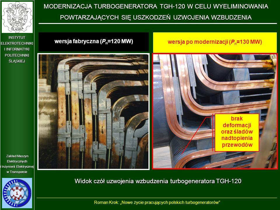 """Zakład Maszyn Elektrycznych i Inżynierii Elektrycznej w Transporcie INSTYTUT ELEKTROTECHNIKI I INFORMATYKI POLITECHNIKIŚLĄSKIEJ Widok czół uzwojenia wzbudzenia turbogeneratora TGH-120 wersja fabryczna (P n =120 MW) wersja po modernizacji (P n =130 MW) brak deformacji oraz śladów nadtopienia przewodów MODERNIZACJA TURBOGENERATORA TGH-120 W CELU WYELIMINOWANIA POWTARZAJĄCYCH SIĘ USZKODZEŃ UZWOJENIA WZBUDZENIA Roman Krok: """"Nowe życie pracujących polskich turbogeneratorów"""