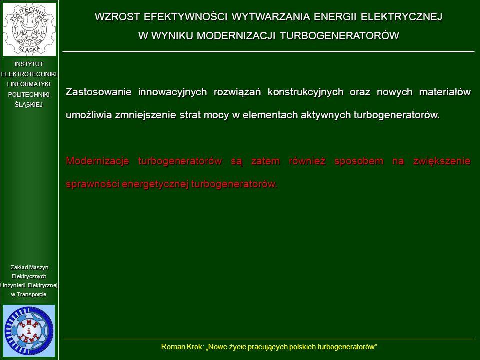 """Zakład Maszyn Elektrycznych i Inżynierii Elektrycznej w Transporcie INSTYTUT ELEKTROTECHNIKI I INFORMATYKI POLITECHNIKIŚLĄSKIEJ WZROST EFEKTYWNOŚCI WYTWARZANIA ENERGII ELEKTRYCZNEJ W WYNIKU MODERNIZACJI TURBOGENERATORÓW Roman Krok: """"Nowe życie pracujących polskich turbogeneratorów Zastosowanie innowacyjnych rozwiązań konstrukcyjnych oraz nowych materiałów umożliwia zmniejszenie strat mocy w elementach aktywnych turbogeneratorów."""