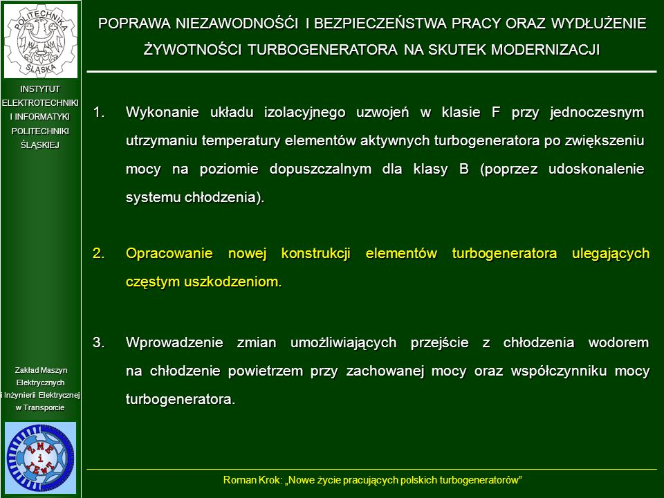 """Zakład Maszyn Elektrycznych i Inżynierii Elektrycznej w Transporcie INSTYTUT ELEKTROTECHNIKI I INFORMATYKI POLITECHNIKIŚLĄSKIEJ DOSTOSOWANIE BUDOWY TURBOGENERATORA DO PRACY ZE ZMIENNYM OBCIĄŻENIEM Roman Krok: """"Nowe życie pracujących polskich turbogeneratorów Obecnie turbogeneratory w elektrowniach często pracują przy dużych zmianach obciążenia."""