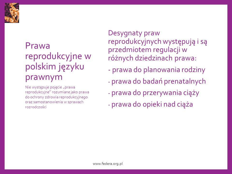 """Prawa reprodukcyjne w polskim języku prawnym Desygnaty praw reprodukcyjnych występują i są przedmiotem regulacji w różnych dziedzinach prawa: - prawa do planowania rodziny - prawa do badań prenatalnych - prawa do przerywania ciąży - prawa do opieki nad ciąża Nie występuje pojęcie """"prawa reprodukcyjne rozumiane jako prawa do ochrony zdrowia reprodukcyjnego oraz samostanowienia w sprawach rozrodczości www.federa.org.pl"""