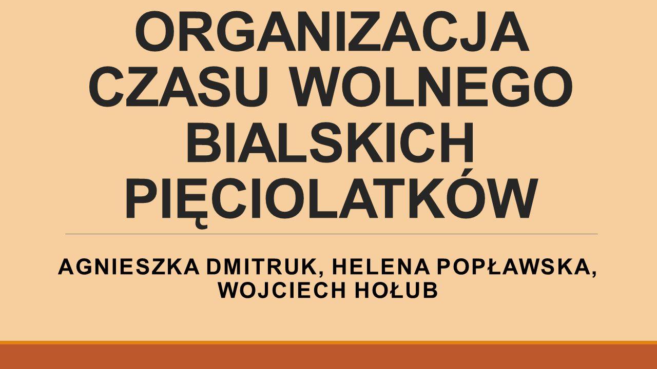 ORGANIZACJA CZASU WOLNEGO BIALSKICH PIĘCIOLATKÓW AGNIESZKA DMITRUK, HELENA POPŁAWSKA, WOJCIECH HOŁUB