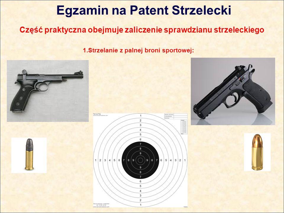 Egzamin na Patent Strzelecki Część praktyczna obejmuje zaliczenie sprawdzianu strzeleckiego 1.Strzelanie z palnej broni sportowej: