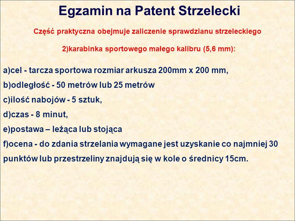 Egzamin na Patent Strzelecki Część praktyczna obejmuje zaliczenie sprawdzianu strzeleckiego 2)karabinka sportowego małego kalibru (5,6 mm): a)cel - tarcza sportowa rozmiar arkusza 200mm x 200 mm, b)odległość - 50 metrów lub 25 metrów c)ilość nabojów - 5 sztuk, d)czas - 8 minut, e)postawa – leżąca lub stojąca f)ocena - do zdania strzelania wymagane jest uzyskanie co najmniej 30 punktów lub przestrzeliny znajdują się w kole o średnicy 15cm.