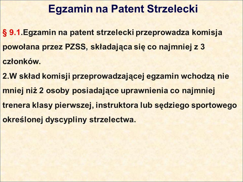 Egzamin na Patent Strzelecki § 9.1.Egzamin na patent strzelecki przeprowadza komisja powołana przez PZSS, składająca się co najmniej z 3 członków.