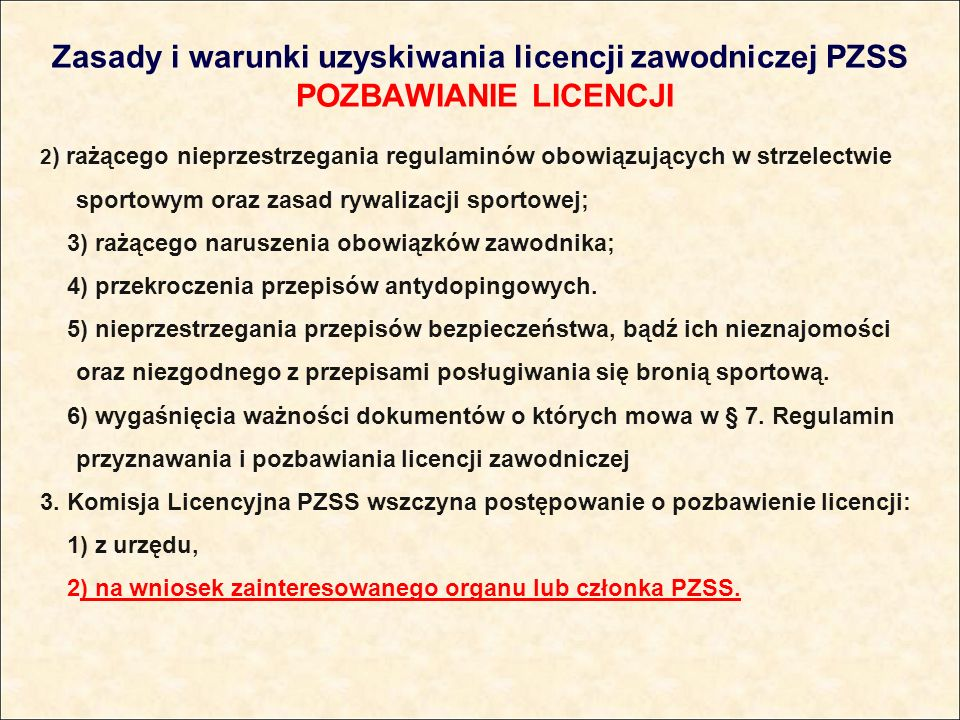 Zasady i warunki uzyskiwania licencji zawodniczej PZSS POZBAWIANIE LICENCJI 2 ) rażącego nieprzestrzegania regulaminów obowiązujących w strzelectwie sportowym oraz zasad rywalizacji sportowej; 3) rażącego naruszenia obowiązków zawodnika; 4) przekroczenia przepisów antydopingowych.