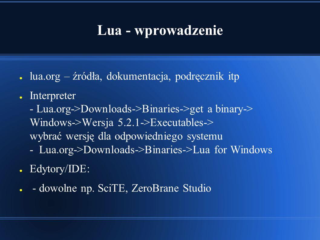 Lua - wprowadzenie ● lua.org – źródła, dokumentacja, podręcznik itp ● Interpreter - Lua.org->Downloads->Binaries->get a binary-> Windows->Wersja 5.2.1->Executables-> wybrać wersję dla odpowiedniego systemu - Lua.org->Downloads->Binaries->Lua for Windows ● Edytory/IDE: ● - dowolne np.