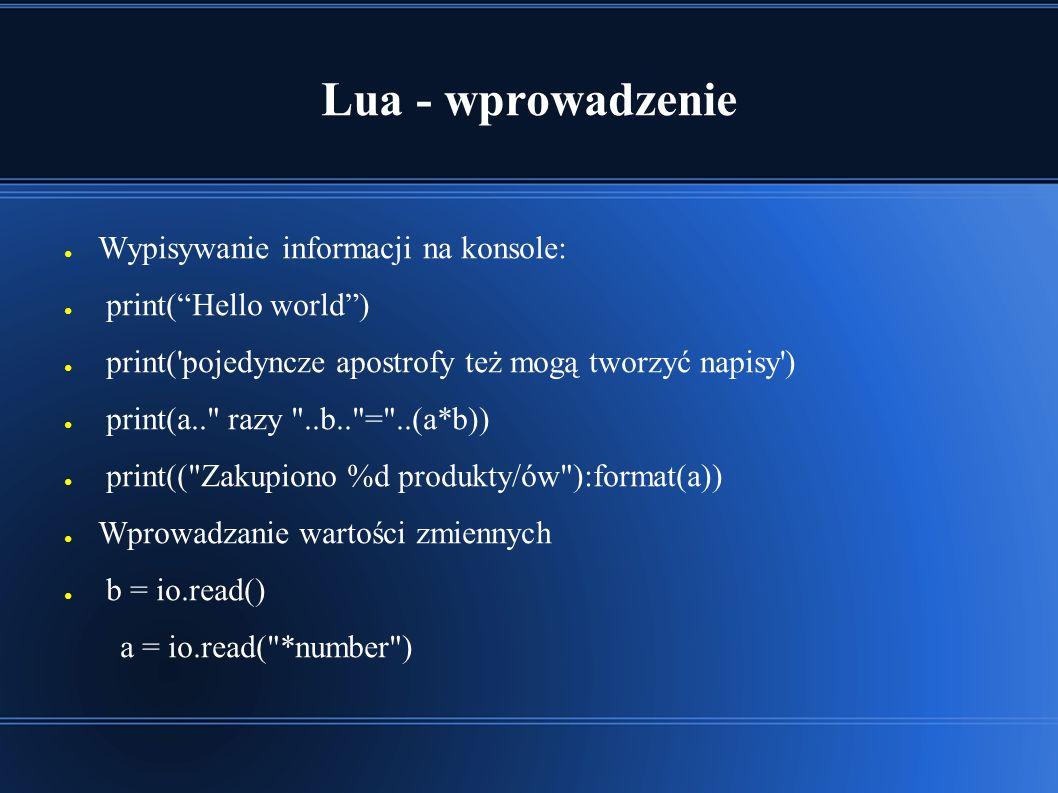 Lua - wprowadzenie ● Wypisywanie informacji na konsole: ● print( Hello world ) ● print( pojedyncze apostrofy też mogą tworzyć napisy ) ● print(a.. razy ..b.. = ..(a*b)) ● print(( Zakupiono %d produkty/ów ):format(a)) ● Wprowadzanie wartości zmiennych ● b = io.read() a = io.read( *number )