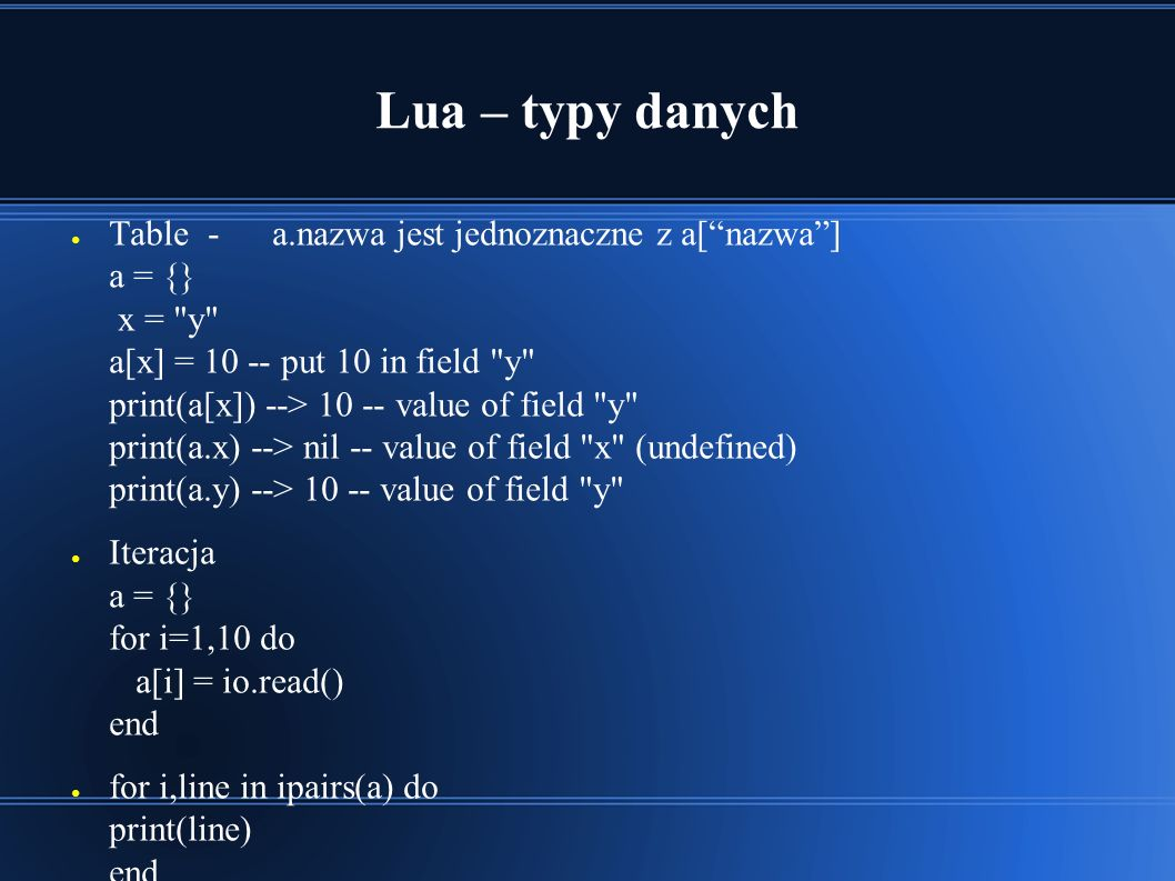 Lua – typy danych ● Table - a.nazwa jest jednoznaczne z a[ nazwa ] a = {} x = y a[x] = 10 -- put 10 in field y print(a[x]) --> 10 -- value of field y print(a.x) --> nil -- value of field x (undefined) print(a.y) --> 10 -- value of field y ● Iteracja a = {} for i=1,10 do a[i] = io.read() end ● for i,line in ipairs(a) do print(line) end