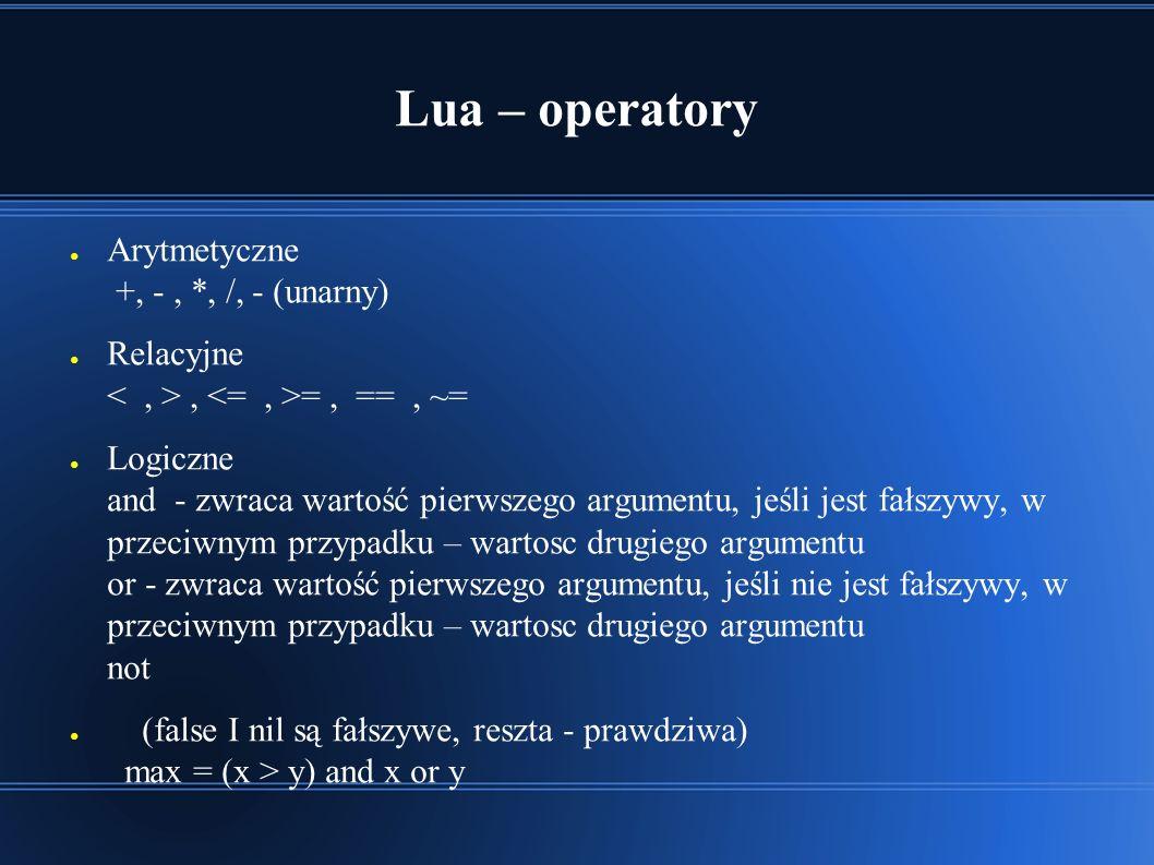 Lua – operatory ● Arytmetyczne +, -, *, /, - (unarny) ● Relacyjne, =, ==, ~= ● Logiczne and - zwraca wartość pierwszego argumentu, jeśli jest fałszywy, w przeciwnym przypadku – wartosc drugiego argumentu or - zwraca wartość pierwszego argumentu, jeśli nie jest fałszywy, w przeciwnym przypadku – wartosc drugiego argumentu not ● (false I nil są fałszywe, reszta - prawdziwa) max = (x > y) and x or y
