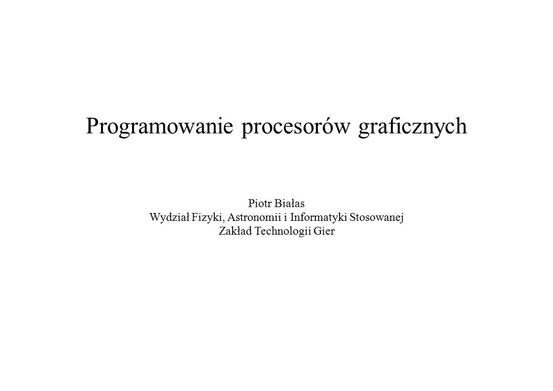 Programowanie procesorów graficznych Piotr Białas Wydział Fizyki, Astronomii i Informatyki Stosowanej Zakład Technologii Gier