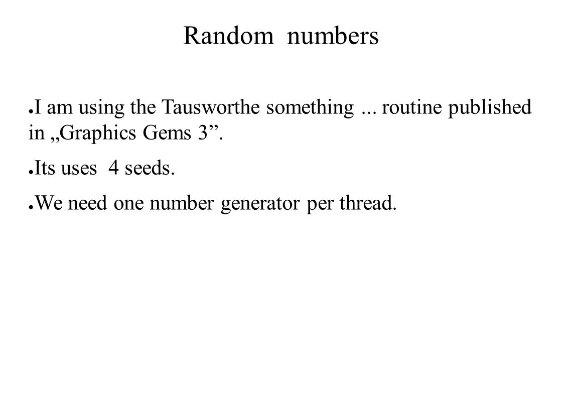 "Random numbers ● I am using the Tausworthe something... routine published in ""Graphics Gems 3"". ● Its uses 4 seeds. ● We need one number generator per"