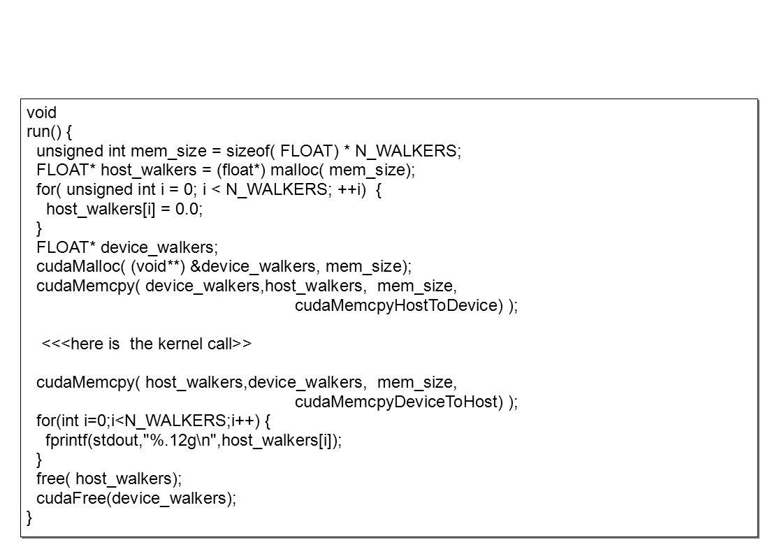 void run() { unsigned int mem_size = sizeof( FLOAT) * N_WALKERS; FLOAT* host_walkers = (float*) malloc( mem_size); for( unsigned int i = 0; i < N_WALKERS; ++i) { host_walkers[i] = 0.0; } FLOAT* device_walkers; cudaMalloc( (void**) &device_walkers, mem_size); cudaMemcpy( device_walkers,host_walkers, mem_size, cudaMemcpyHostToDevice) ); > cudaMemcpy( host_walkers,device_walkers, mem_size, cudaMemcpyDeviceToHost) ); for(int i=0;i<N_WALKERS;i++) { fprintf(stdout, %.12g\n ,host_walkers[i]); } free( host_walkers); cudaFree(device_walkers); } void run() { unsigned int mem_size = sizeof( FLOAT) * N_WALKERS; FLOAT* host_walkers = (float*) malloc( mem_size); for( unsigned int i = 0; i < N_WALKERS; ++i) { host_walkers[i] = 0.0; } FLOAT* device_walkers; cudaMalloc( (void**) &device_walkers, mem_size); cudaMemcpy( device_walkers,host_walkers, mem_size, cudaMemcpyHostToDevice) ); > cudaMemcpy( host_walkers,device_walkers, mem_size, cudaMemcpyDeviceToHost) ); for(int i=0;i<N_WALKERS;i++) { fprintf(stdout, %.12g\n ,host_walkers[i]); } free( host_walkers); cudaFree(device_walkers); }