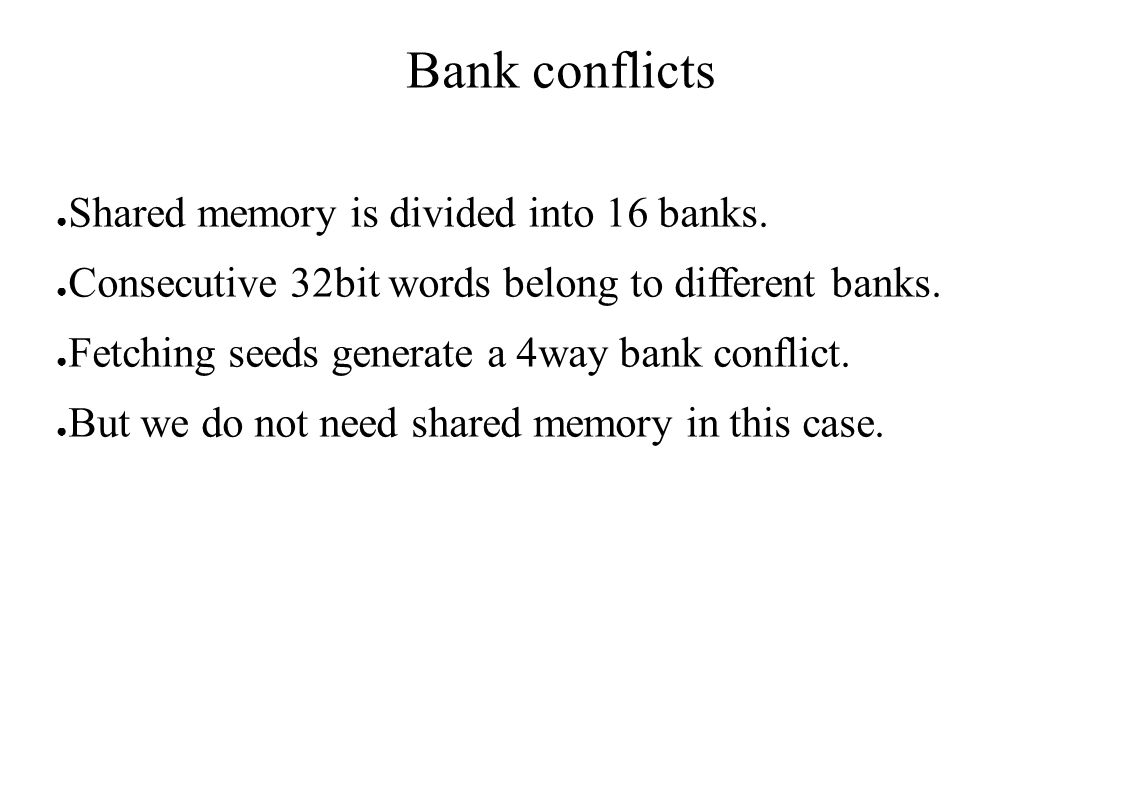 Bank conflicts ● Shared memory is divided into 16 banks. ● Consecutive 32bit words belong to different banks. ● Fetching seeds generate a 4way bank co