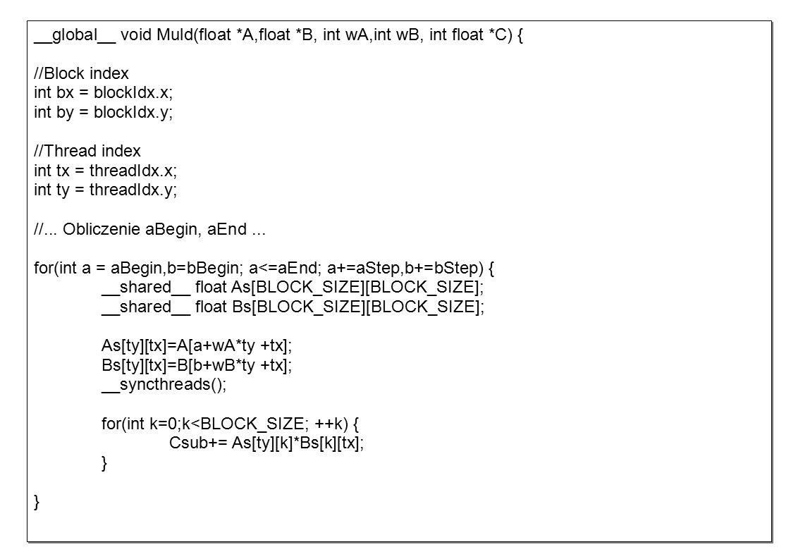 __global__ void Muld(float *A,float *B, int wA,int wB, int float *C) { //Block index int bx = blockIdx.x; int by = blockIdx.y; //Thread index int tx = threadIdx.x; int ty = threadIdx.y; //...