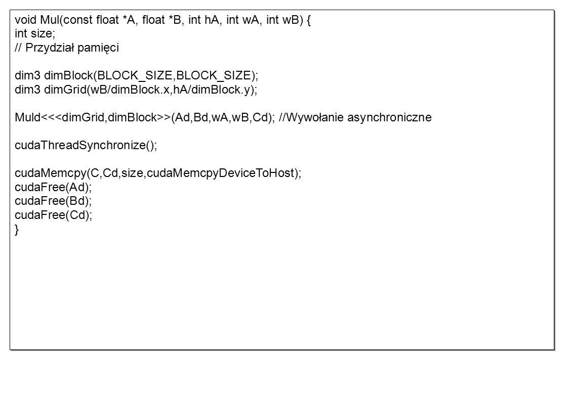 void Mul(const float *A, float *B, int hA, int wA, int wB) { int size; // Przydział pamięci dim3 dimBlock(BLOCK_SIZE,BLOCK_SIZE); dim3 dimGrid(wB/dimBlock.x,hA/dimBlock.y); Muld >(Ad,Bd,wA,wB,Cd); //Wywołanie asynchroniczne cudaThreadSynchronize(); cudaMemcpy(C,Cd,size,cudaMemcpyDeviceToHost); cudaFree(Ad); cudaFree(Bd); cudaFree(Cd); } void Mul(const float *A, float *B, int hA, int wA, int wB) { int size; // Przydział pamięci dim3 dimBlock(BLOCK_SIZE,BLOCK_SIZE); dim3 dimGrid(wB/dimBlock.x,hA/dimBlock.y); Muld >(Ad,Bd,wA,wB,Cd); //Wywołanie asynchroniczne cudaThreadSynchronize(); cudaMemcpy(C,Cd,size,cudaMemcpyDeviceToHost); cudaFree(Ad); cudaFree(Bd); cudaFree(Cd); }