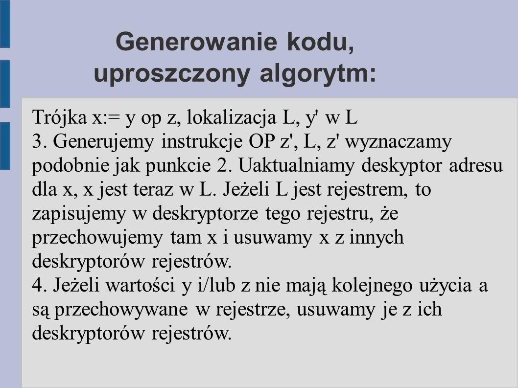 Generowanie kodu, uproszczony algorytm: Trójka x:= y op z, lokalizacja L, y w L 3.