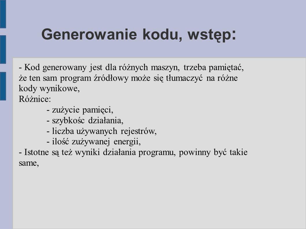 Generowanie kodu, wstęp : - Kod generowany jest dla różnych maszyn, trzeba pamiętać, że ten sam program źródłowy może się tłumaczyć na różne kody wynikowe, Różnice: - zużycie pamięci, - szybkośc działania, - liczba używanych rejestrów, - ilość zużywanej energii, - Istotne są też wyniki działania programu, powinny być takie same,