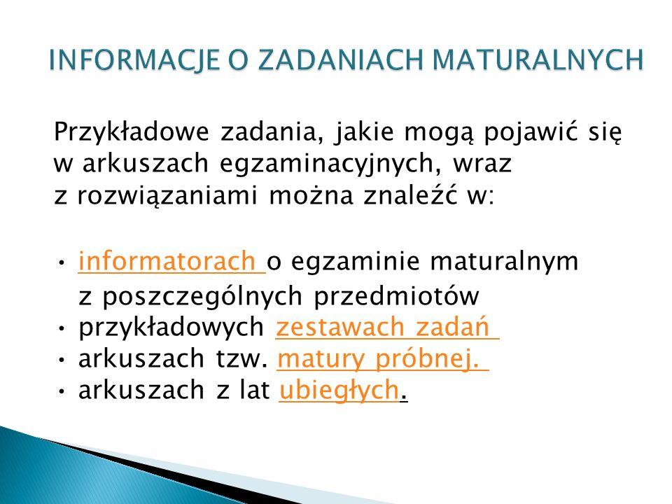 Przykładowe zadania, jakie mogą pojawić się w arkuszach egzaminacyjnych, wraz z rozwiązaniami można znaleźć w: informatorach o egzaminie maturalnymi
