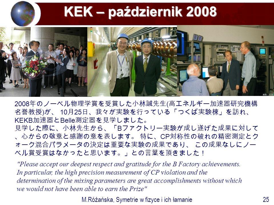 M.Różańska, Symetrie w fizyce i ich łamanie25 KEK – październik 2008 2008 年のノーベル物理学賞を受賞した小林誠先生 ( 高エネルギー加速器研究機構 名誉教授 ) が、 10 月 25 日、我々が実験を行っている「つくば実験棟」を訪れ、 KEKB 加速器と Belle 測定器を見学しました。 見学した際に、小林先生から、「 B ファクトリー実験が成し遂げた成果に対して 、心からの敬意と感謝の意を表します。 特に、 CP 対称性の破れの精密測定とク ォーク混合パラメータの決定は重要な実験の成果であり、 この成果なしにノー ベル賞受賞はなかったと思います。」との言葉を頂きました! Please accept our deepest respect and gratitude for the B Factory achievements.