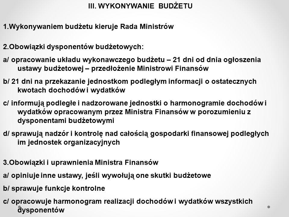 ZASADY WYKONYWANIA BUDŻETU 1.Zasada pełnej realizacji zadań, w terminach określonych przepisami i opracowanym harmonogramem 2.Ustalanie, pobieranie i odprowadzanie dochodów budżetowych na zasadach i w terminach wynikających z obowiązujących przepisów 3.Zasada dokonywania wydatków budżetowych wyłącznie w granicach kwot określonych w planie finansowym, z uwzględnieniem prawidłowo dokonanych przeniesień i zgodnie z planowanym przeznaczeniem, w sposób celowy i oszczędny 4.Wydatki na współfinansowanie programów realizowanych ze środków pochodzących ze źródeł zagranicznych nie podlegających zwrotowi, mogą być dokonane po uzyskaniu tych środków 5.Zasada zlecania zadań na zasadzie wyboru najkorzystniejszej oferty, z uwzględnieniem przepisów ustawy o zamówieniach publicznych 6.Zasada dokonywania wydatków na obsługę długu Skarbu Państwa – przed innymi wydatkami budżetu państwa