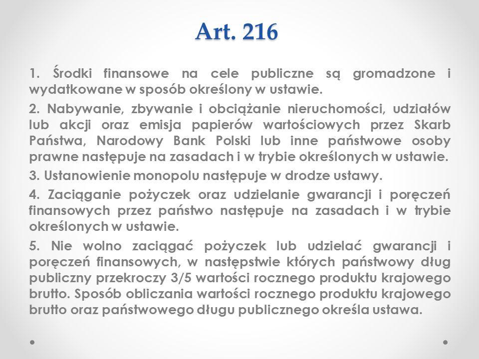 Konstytucja a finanse publiczne Artykuł 216 Konstytucji RP to przepis o charakterze modelowym i ogólnym, który wymaga, aby węzłowe dziedziny publicznej działalności finansowej były normowane ustawami oraz wyznacza wskaźnik bezpieczeństwa finansowego państwa.