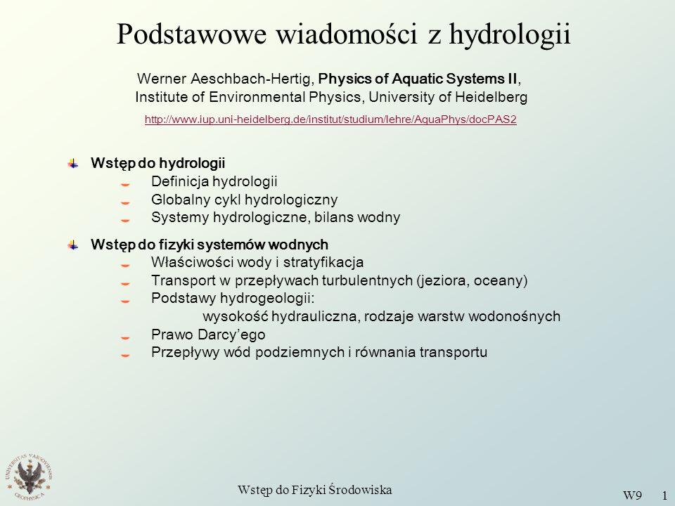 Wstęp do Fizyki Środowiska W9 1 Podstawowe wiadomości z hydrologii Werner Aeschbach-Hertig, Physics of Aquatic Systems II, Institute of Environmental Physics, University of Heidelberg http://www.iup.uni-heidelberg.de/institut/studium/lehre/AquaPhys/docPAS2 Wstęp do hydrologii Definicja hydrologii Globalny cykl hydrologiczny Systemy hydrologiczne, bilans wodny Wstęp do fizyki systemów wodnych Właściwości wody i stratyfikacja Transport w przepływach turbulentnych (jeziora, oceany) Podstawy hydrogeologii: wysokość hydrauliczna, rodzaje warstw wodonośnych Prawo Darcy'ego Przepływy wód podziemnych i równania transportu