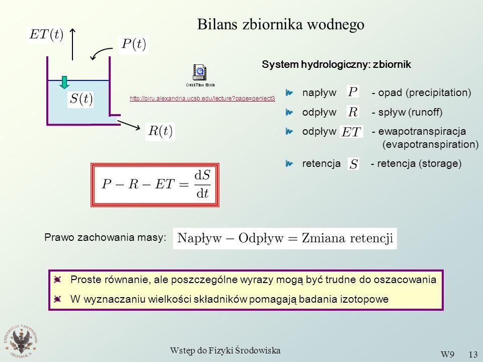 Wstęp do Fizyki Środowiska W9 13 Bilans zbiornika wodnego System hydrologiczny: zbiornik napływ - opad (precipitation) odpływ - spływ (runoff) odpływ - ewapotranspiracja (evapotranspiration) retencja - retencja (storage) Prawo zachowania masy: Proste równanie, ale poszczególne wyrazy mogą być trudne do oszacowania W wyznaczaniu wielkości składników pomagają badania izotopowe http://piru.alexandria.ucsb.edu/lecture page=genlect3