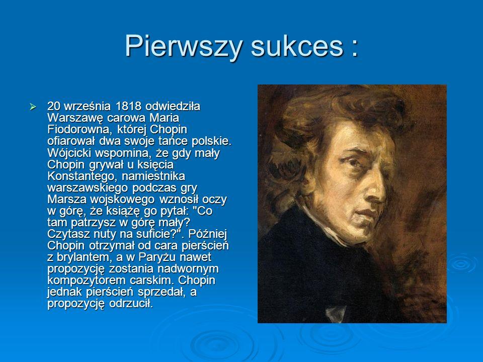 Pierwszy sukces :  20 września 1818 odwiedziła Warszawę carowa Maria Fiodorowna, której Chopin ofiarował dwa swoje tańce polskie.