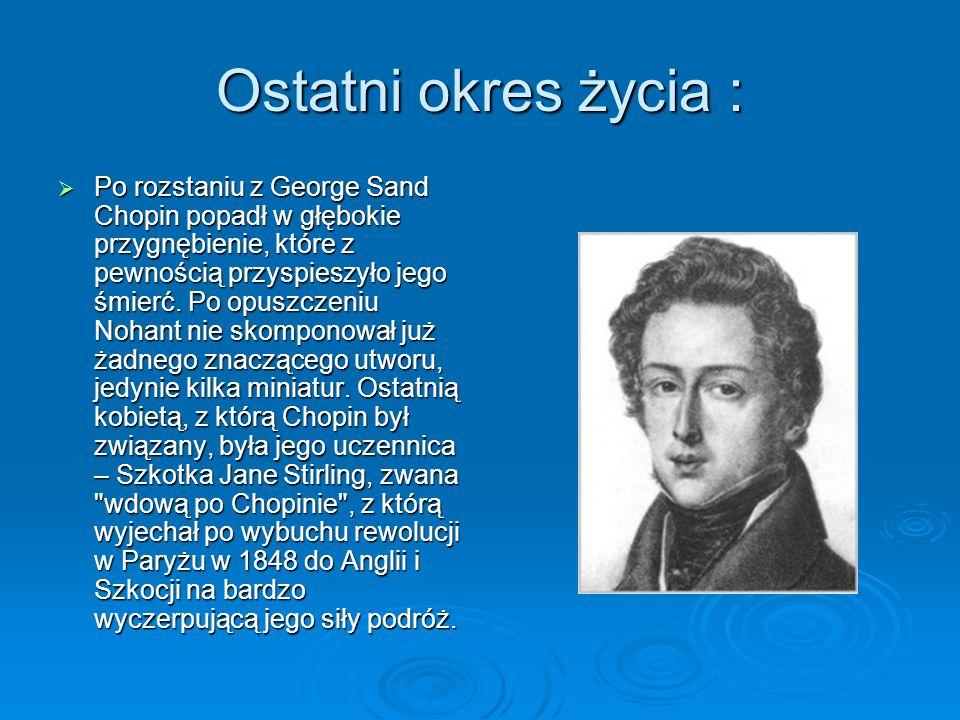 Ostatni okres życia :  Po rozstaniu z George Sand Chopin popadł w głębokie przygnębienie, które z pewnością przyspieszyło jego śmierć.